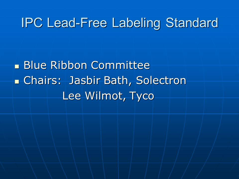 IPC Lead-Free Labeling Standard Blue Ribbon Committee Blue Ribbon Committee Chairs: Jasbir Bath, Solectron Chairs: Jasbir Bath, Solectron Lee Wilmot, Tyco