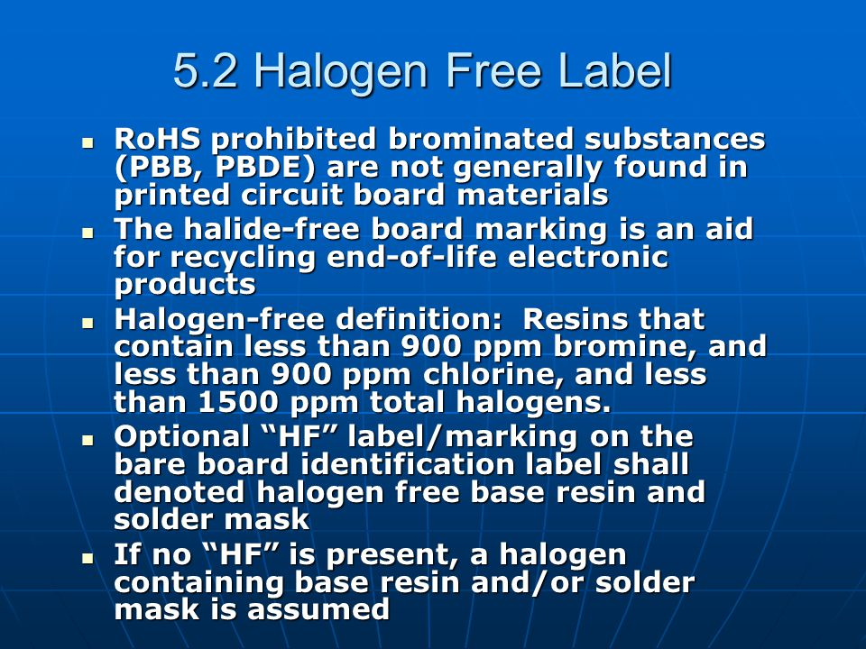 5.2 Halogen Free Label RoHS prohibited brominated substances (PBB, PBDE) are not generally found in printed circuit board materials RoHS prohibited brominated substances (PBB, PBDE) are not generally found in printed circuit board materials The halide-free board marking is an aid for recycling end-of-life electronic products The halide-free board marking is an aid for recycling end-of-life electronic products Halogen-free definition: Resins that contain less than 900 ppm bromine, and less than 900 ppm chlorine, and less than 1500 ppm total halogens.