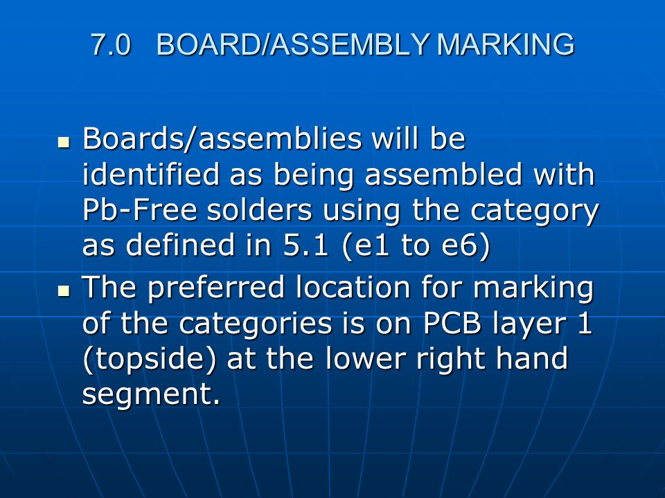 7.0 BOARD/ASSEMBLY MARKING Boards/assemblies will be identified as being assembled with Pb-Free solders using the category as defined in 5.1 (e1 to e6) Boards/assemblies will be identified as being assembled with Pb-Free solders using the category as defined in 5.1 (e1 to e6) The preferred location for marking of the categories is on PCB layer 1 (topside) at the lower right hand segment.