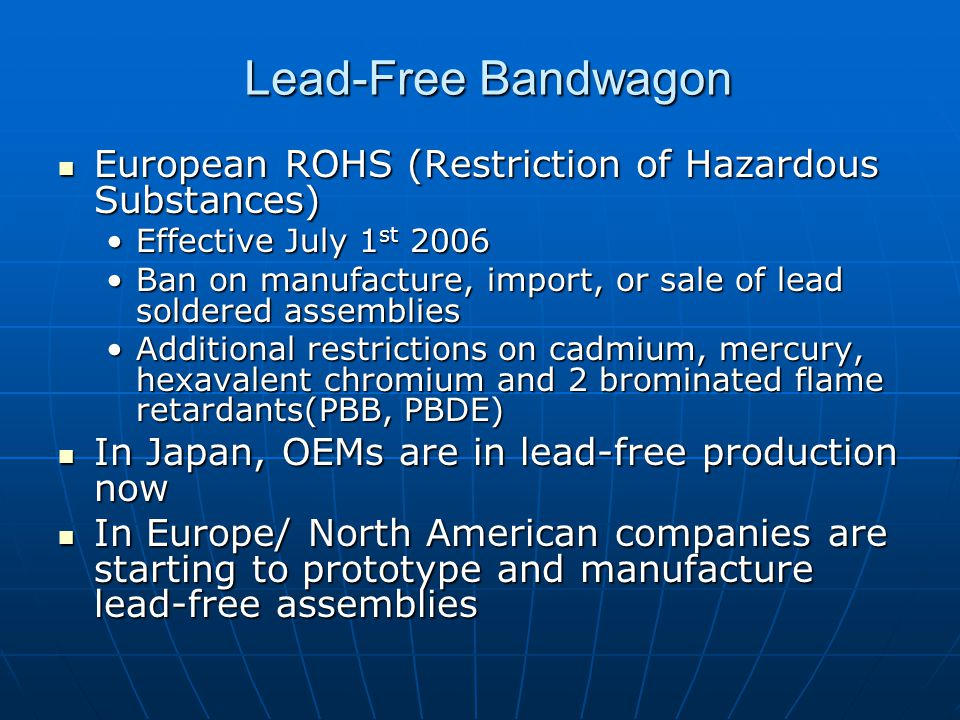 Lead-Free Bandwagon European ROHS (Restriction of Hazardous Substances) European ROHS (Restriction of Hazardous Substances) Effective July 1 st 2006Effective July 1 st 2006 Ban on manufacture, import, or sale of lead soldered assembliesBan on manufacture, import, or sale of lead soldered assemblies Additional restrictions on cadmium, mercury, hexavalent chromium and 2 brominated flame retardants(PBB, PBDE)Additional restrictions on cadmium, mercury, hexavalent chromium and 2 brominated flame retardants(PBB, PBDE) In Japan, OEMs are in lead-free production now In Japan, OEMs are in lead-free production now In Europe/ North American companies are starting to prototype and manufacture lead-free assemblies In Europe/ North American companies are starting to prototype and manufacture lead-free assemblies