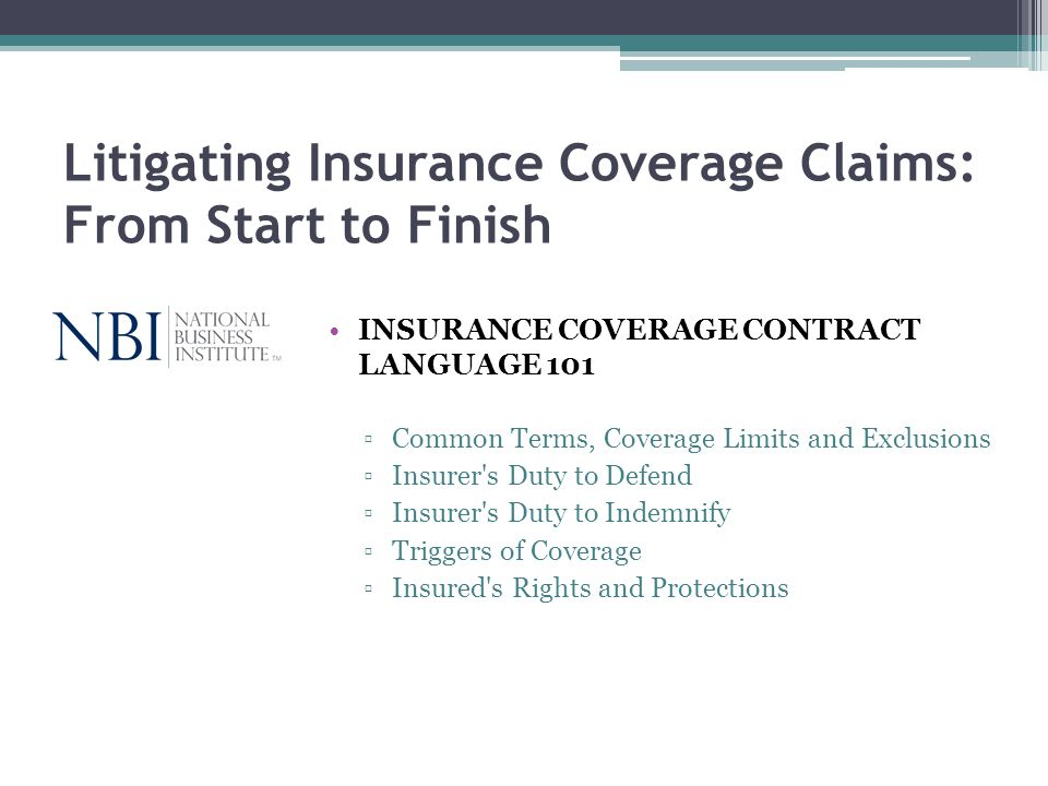 Litigating Insurance Coverage Claims: From Start to Finish INSURANCE COVERAGE CONTRACT LANGUAGE 101 Common Terms, Coverage Limits and Exclusions Insur