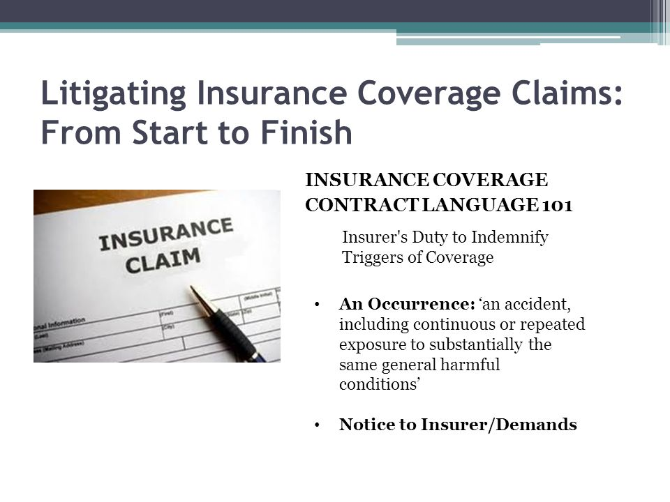 Litigating Insurance Coverage Claims: From Start to Finish INSURANCE COVERAGE CONTRACT LANGUAGE 101 Insurer's Duty to Indemnify Triggers of Coverage A