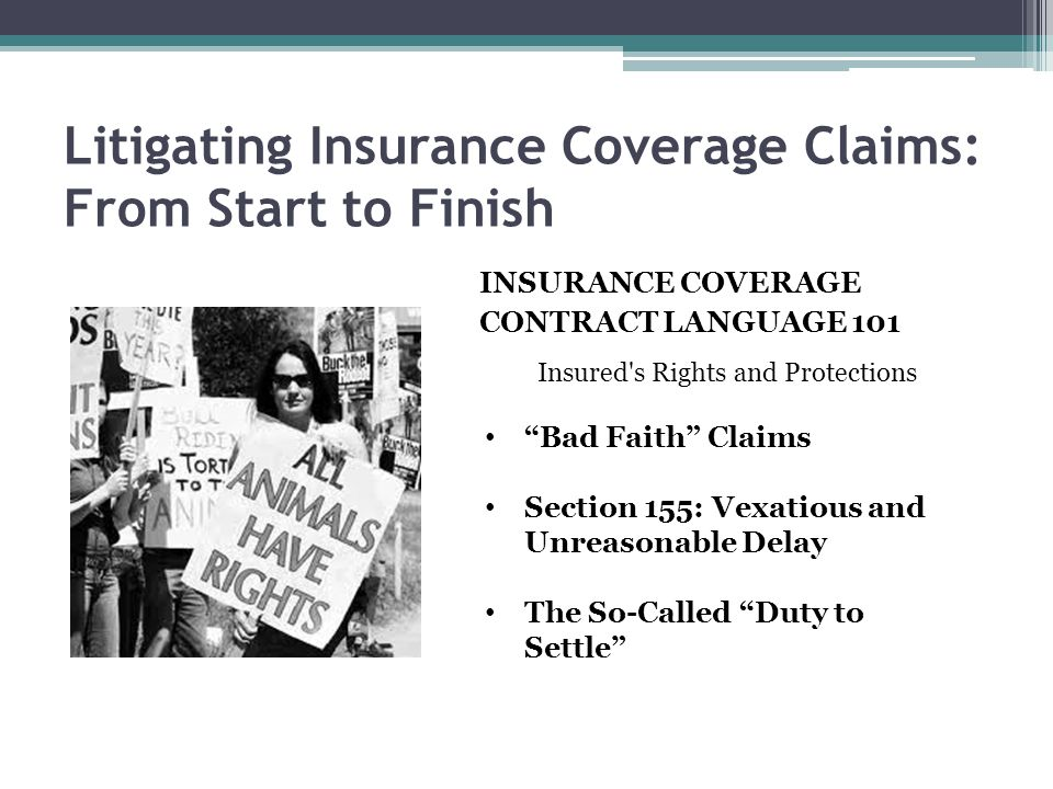 Litigating Insurance Coverage Claims: From Start to Finish INSURANCE COVERAGE CONTRACT LANGUAGE 101 Insured's Rights and Protections Bad Faith Claims
