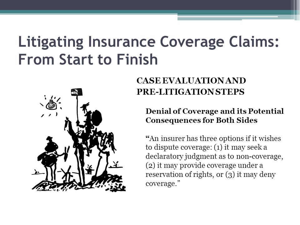 Litigating Insurance Coverage Claims: From Start to Finish CASE EVALUATION AND PRE-LITIGATION STEPS Denial of Coverage and its Potential Consequences