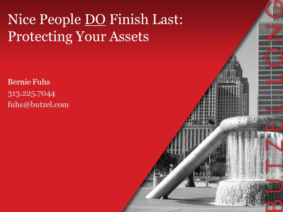 Nice People DO Finish Last: Protecting Your Assets Bernie Fuhs 313.225.7044 fuhs@butzel.com