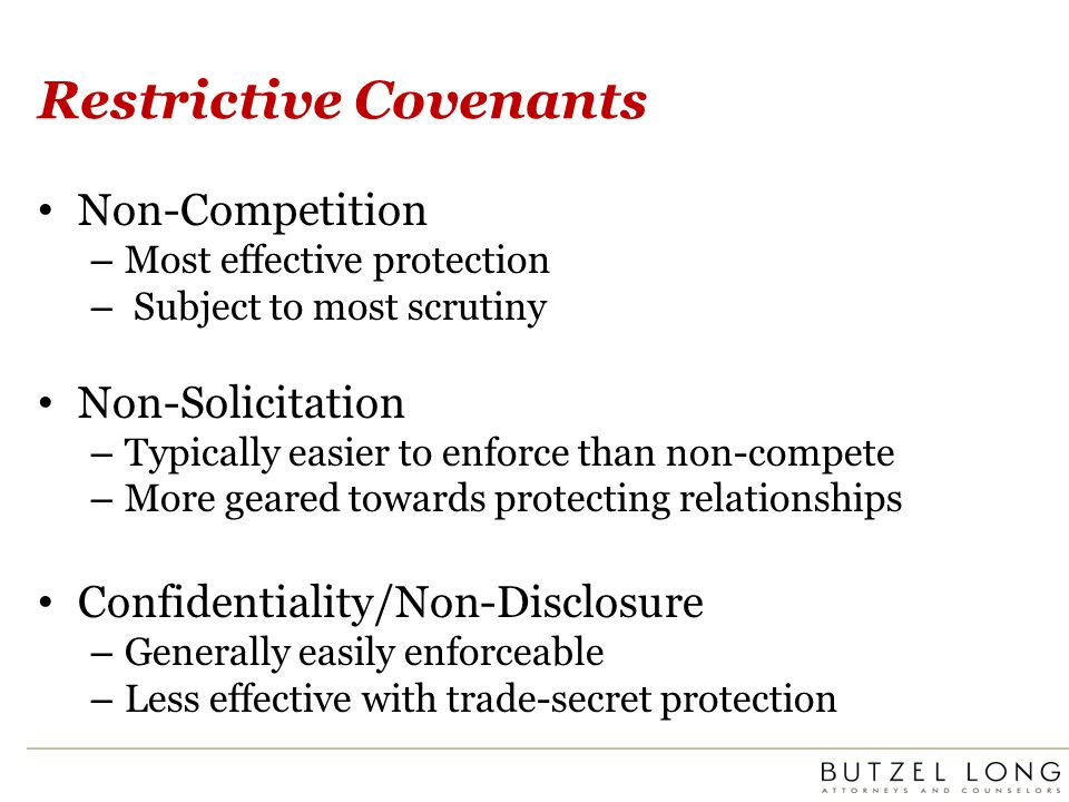 Restrictive Covenants Non-Competition – Most effective protection – Subject to most scrutiny Non-Solicitation – Typically easier to enforce than non-c