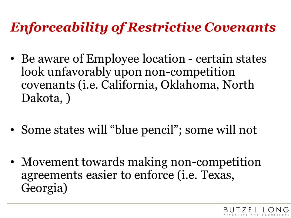 Enforceability of Restrictive Covenants Be aware of Employee location - certain states look unfavorably upon non-competition covenants (i.e. Californi