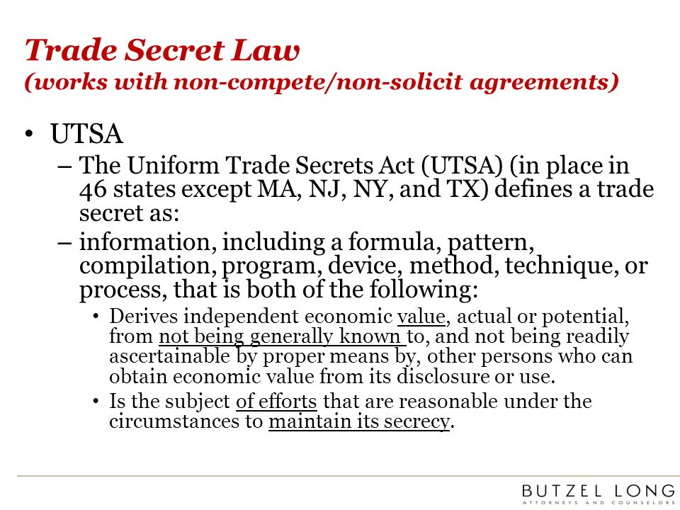 Trade Secret Law (works with non-compete/non-solicit agreements) UTSA – The Uniform Trade Secrets Act (UTSA) (in place in 46 states except MA, NJ, NY,