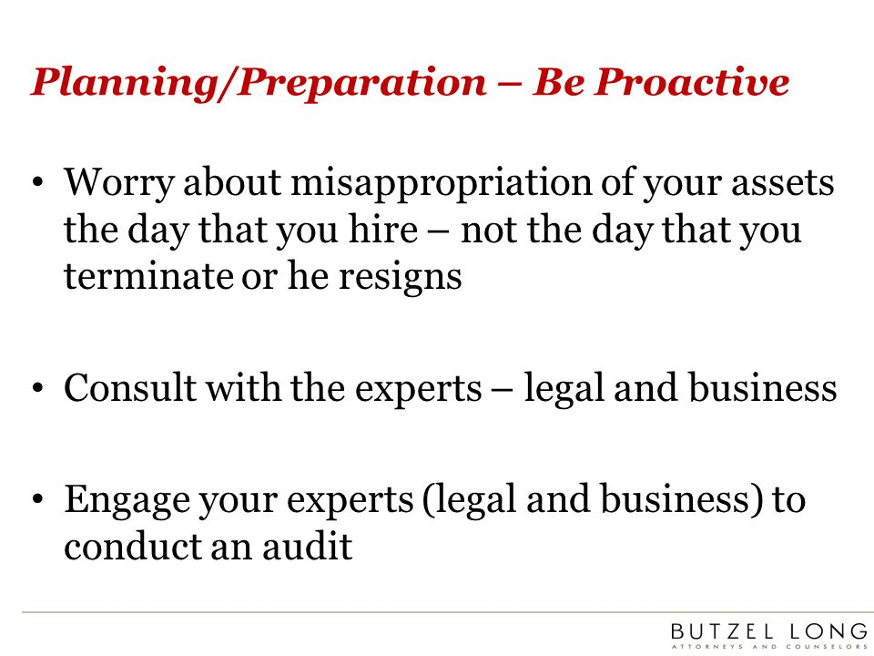 Planning/Preparation – Be Proactive Worry about misappropriation of your assets the day that you hire – not the day that you terminate or he resigns Consult with the experts – legal and business Engage your experts (legal and business) to conduct an audit