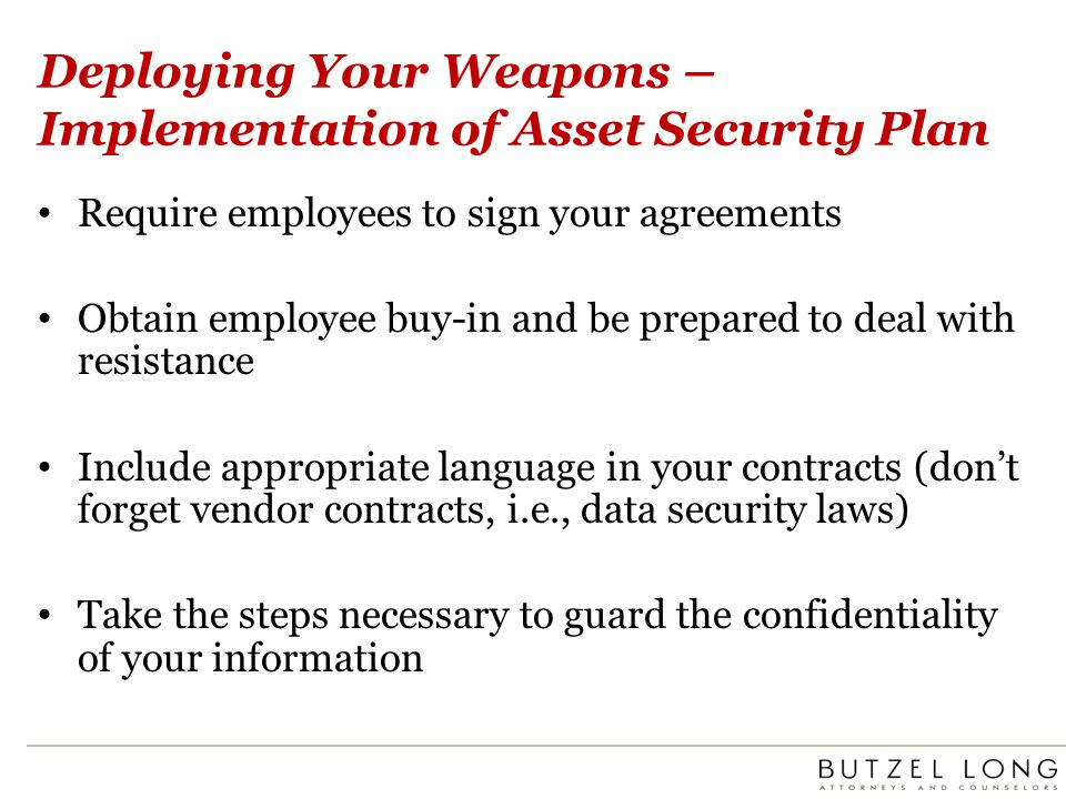 Deploying Your Weapons – Implementation of Asset Security Plan Require employees to sign your agreements Obtain employee buy-in and be prepared to deal with resistance Include appropriate language in your contracts (dont forget vendor contracts, i.e., data security laws) Take the steps necessary to guard the confidentiality of your information