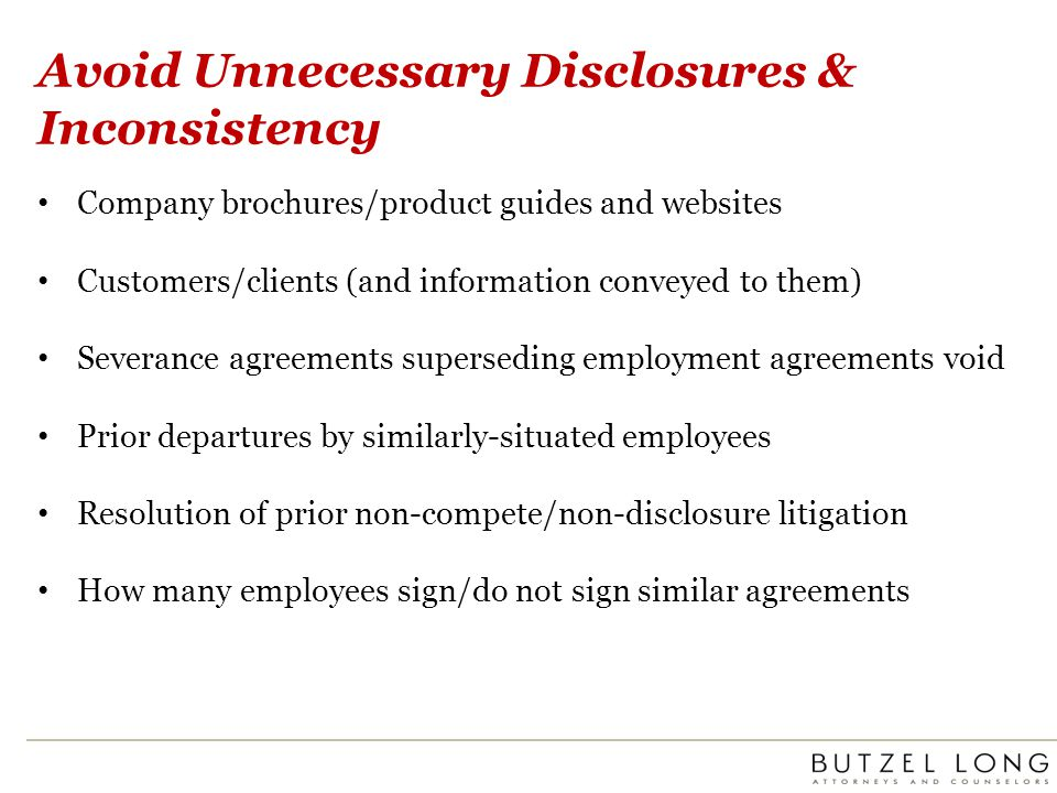 Avoid Unnecessary Disclosures & Inconsistency Company brochures/product guides and websites Customers/clients (and information conveyed to them) Severance agreements superseding employment agreements void Prior departures by similarly-situated employees Resolution of prior non-compete/non-disclosure litigation How many employees sign/do not sign similar agreements