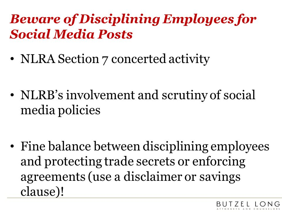 Beware of Disciplining Employees for Social Media Posts NLRA Section 7 concerted activity NLRBs involvement and scrutiny of social media policies Fine balance between disciplining employees and protecting trade secrets or enforcing agreements (use a disclaimer or savings clause)!