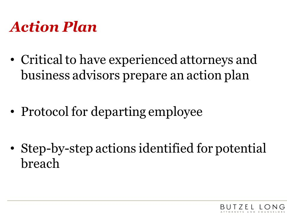 Action Plan Critical to have experienced attorneys and business advisors prepare an action plan Protocol for departing employee Step-by-step actions identified for potential breach