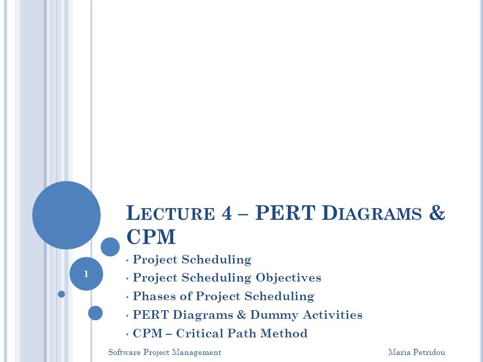 L ECTURE 4 – PERT D IAGRAMS & CPM Project Scheduling Project Scheduling Objectives Phases of Project Scheduling PERT Diagrams & Dummy Activities CPM –