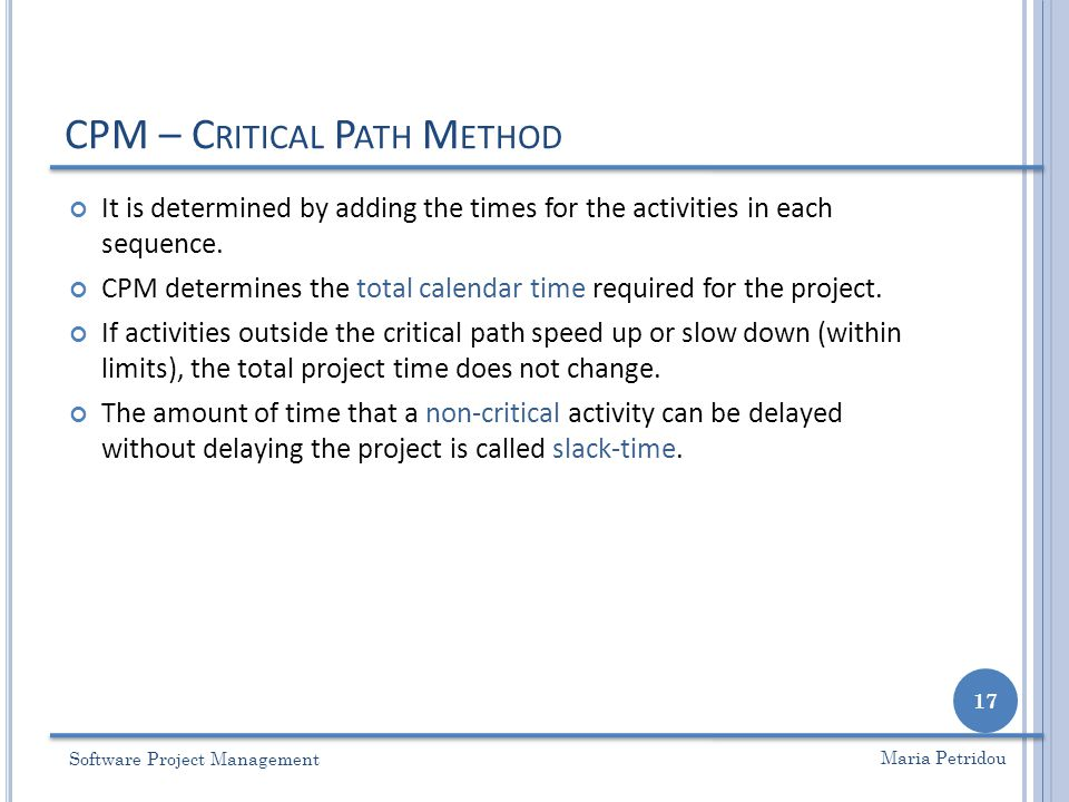 CPM – C RITICAL P ATH M ETHOD Software Project Management 17 Maria Petridou It is determined by adding the times for the activities in each sequence.