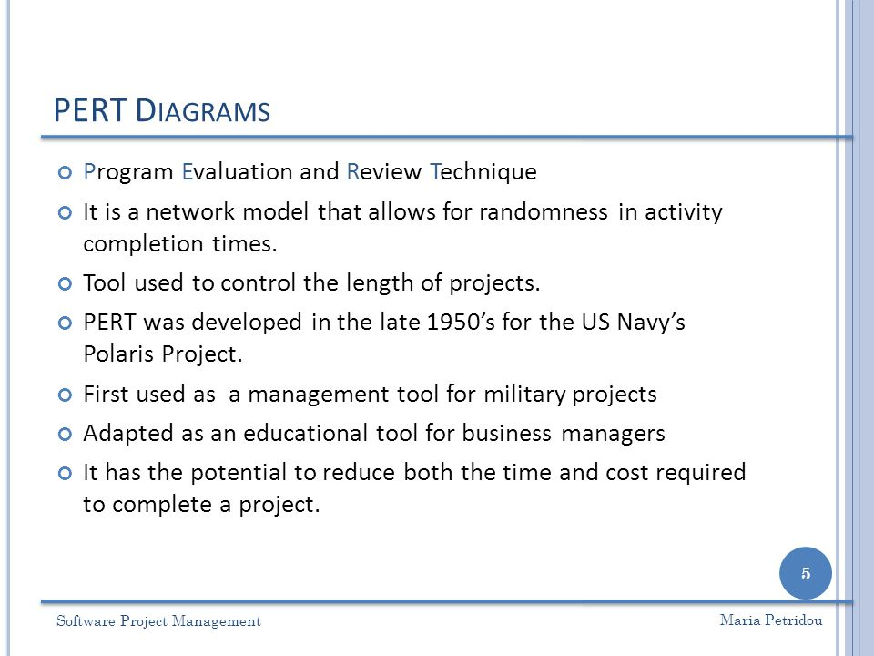 PERT D IAGRAMS Software Project Management 5 Maria Petridou Program Evaluation and Review Technique It is a network model that allows for randomness i