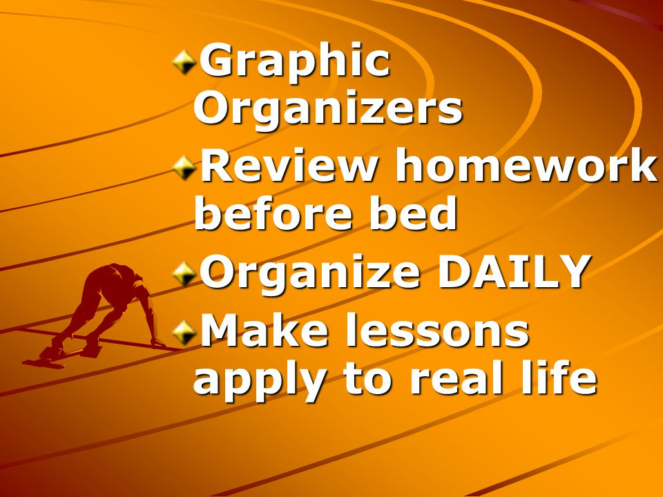 Graphic Organizers Review homework before bed Organize DAILY Make lessons apply to real life