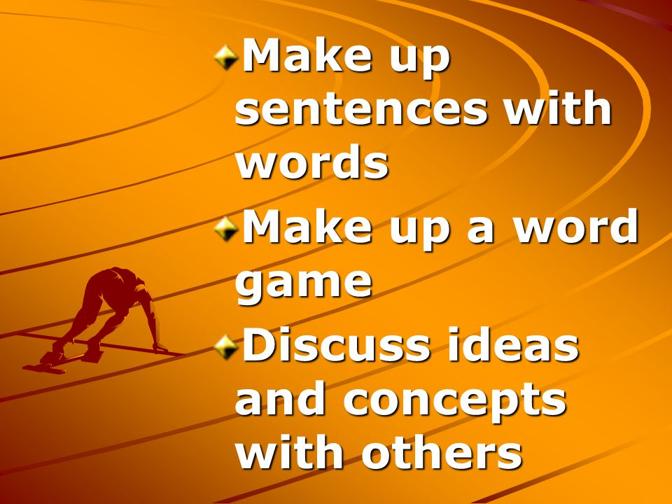 Make up sentences with words Make up a word game Discuss ideas and concepts with others