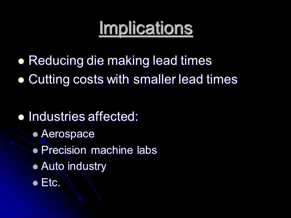 Implications Reducing die making lead times Reducing die making lead times Cutting costs with smaller lead times Cutting costs with smaller lead times