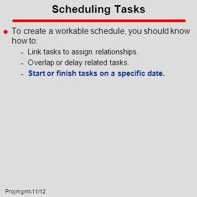 Projmgmt-11/12 Scheduling Tasks u To create a workable schedule, you should know how to: – Link tasks to assign relationships.
