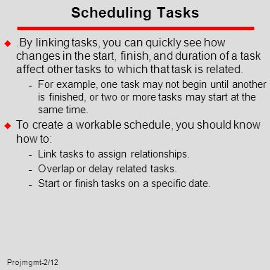 Projmgmt-2/12 Scheduling Tasks u.By linking tasks, you can quickly see how changes in the start, finish, and duration of a task affect other tasks to which that task is related.