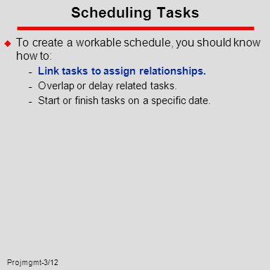 Projmgmt-3/12 Scheduling Tasks u To create a workable schedule, you should know how to: – Link tasks to assign relationships.