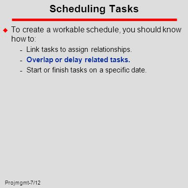 Projmgmt-7/12 Scheduling Tasks u To create a workable schedule, you should know how to: – Link tasks to assign relationships.