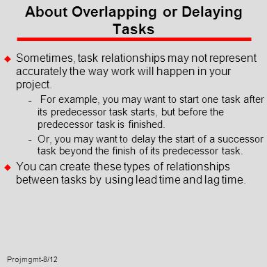 Projmgmt-8/12 About Overlapping or Delaying Tasks u Sometimes, task relationships may not represent accurately the way work will happen in your project.