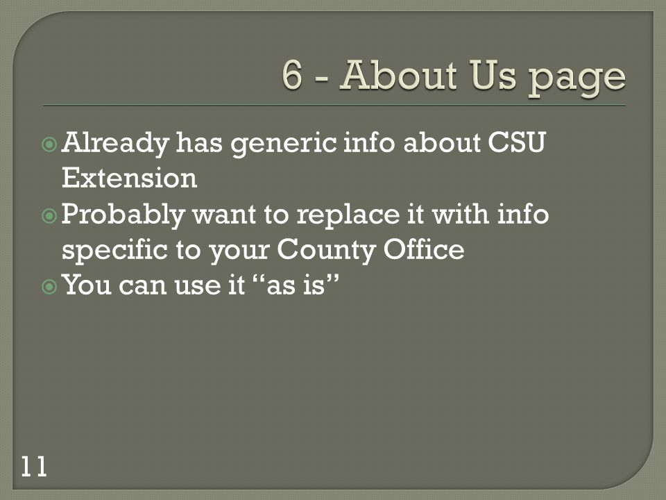 Already has generic info about CSU Extension Probably want to replace it with info specific to your County Office You can use it as is 11