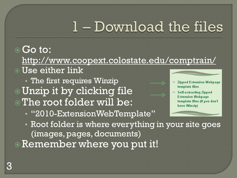Go to: http://www.coopext.colostate.edu/comptrain/ Use either link The first requires Winzip Unzip it by clicking file The root folder will be: 2010-ExtensionWebTemplate Root folder is where everything in your site goes (images, pages, documents) Remember where you put it.