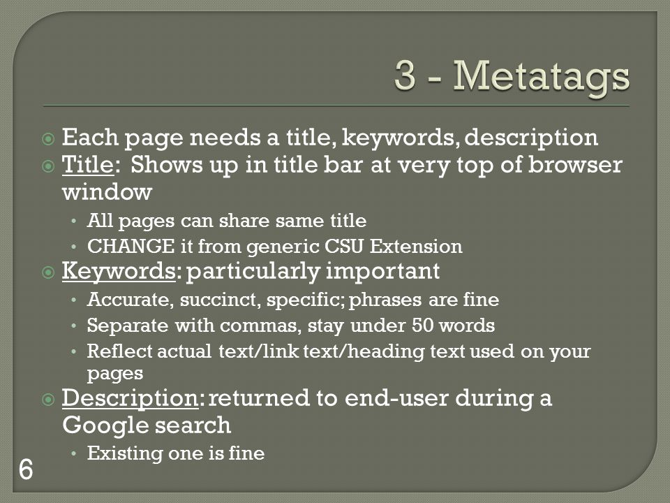 Each page needs a title, keywords, description Title: Shows up in title bar at very top of browser window All pages can share same title CHANGE it from generic CSU Extension Keywords: particularly important Accurate, succinct, specific; phrases are fine Separate with commas, stay under 50 words Reflect actual text/link text/heading text used on your pages Description: returned to end-user during a Google search Existing one is fine 6