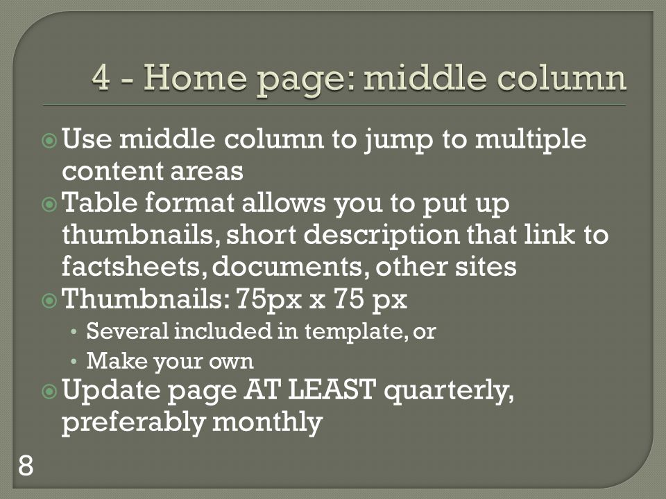 Use middle column to jump to multiple content areas Table format allows you to put up thumbnails, short description that link to factsheets, documents, other sites Thumbnails: 75px x 75 px Several included in template, or Make your own Update page AT LEAST quarterly, preferably monthly 8
