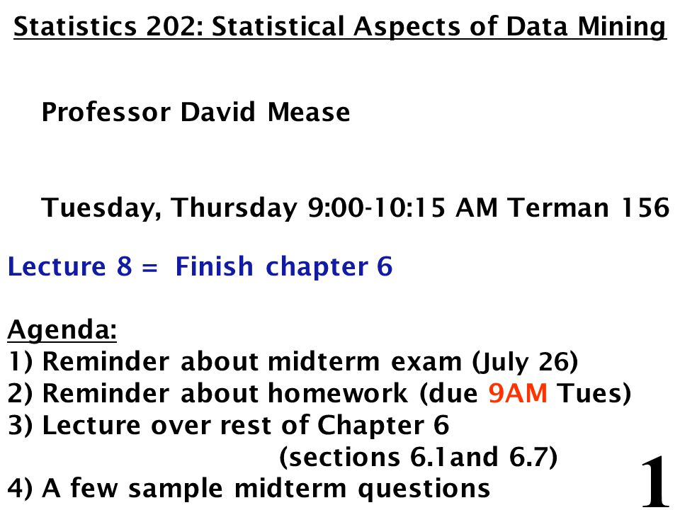 2 Announcement – Midterm Exam: The midterm exam will be Thursday, July 26 The best thing will be to take it in the classroom (9:00-10:15 AM in Terman 156) For remote students who absolutely can not come to the classroom that day please email me to confirm arrangements with SCPD You are allowed one 8.5 x 11 inch sheet (front and back) for notes No books or computers are allowed, but please bring a hand held calculator The exam will cover the material that we covered in class from Chapters 1,2,3 and 6