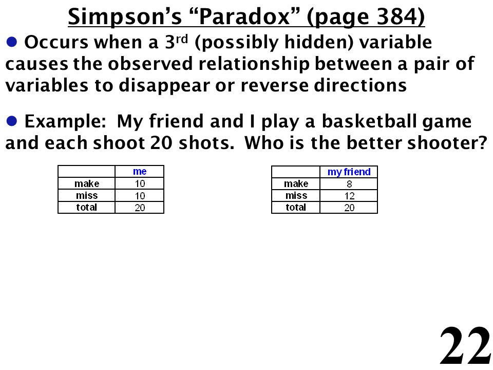 22 Simpsons Paradox (page 384) l Occurs when a 3 rd (possibly hidden) variable causes the observed relationship between a pair of variables to disappe
