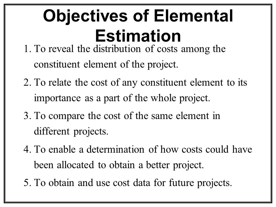 Objectives of Elemental Estimation 1.To reveal the distribution of costs among the constituent element of the project.