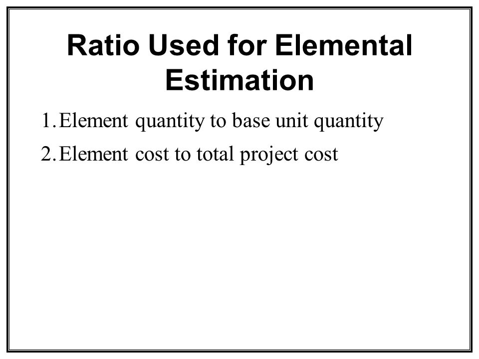 Ratio Used for Elemental Estimation 1.Element quantity to base unit quantity 2.Element cost to total project cost