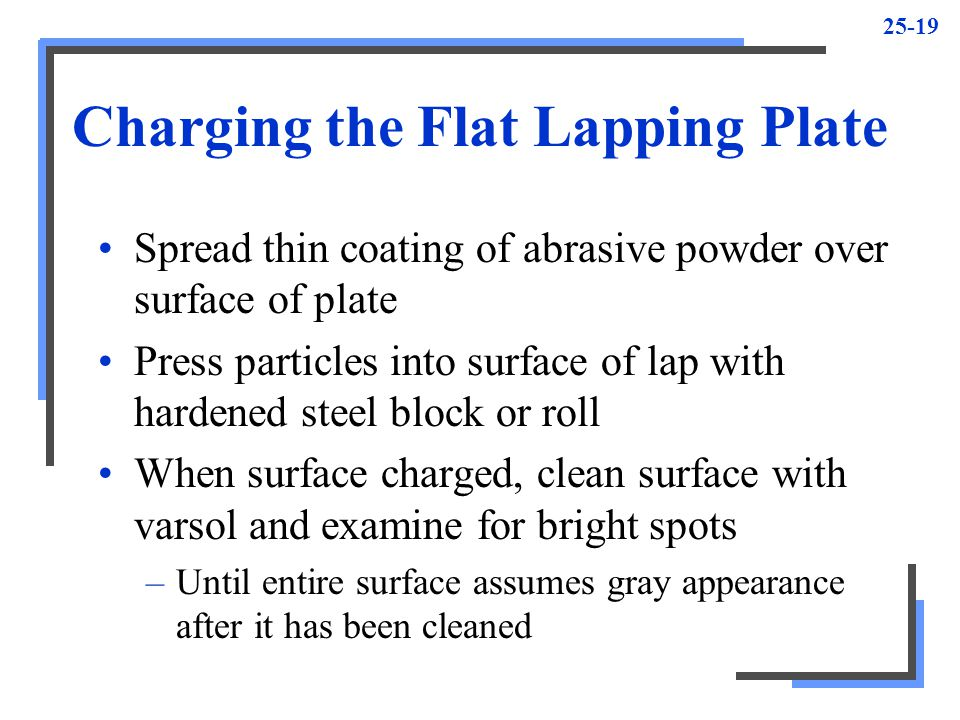 25-19 Charging the Flat Lapping Plate Spread thin coating of abrasive powder over surface of plate Press particles into surface of lap with hardened steel block or roll When surface charged, clean surface with varsol and examine for bright spots –Until entire surface assumes gray appearance after it has been cleaned