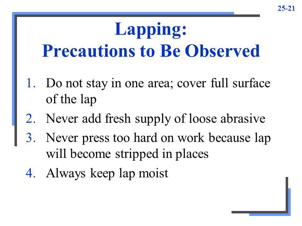 25-21 Lapping: Precautions to Be Observed 1.Do not stay in one area; cover full surface of the lap 2.Never add fresh supply of loose abrasive 3.Never press too hard on work because lap will become stripped in places 4.Always keep lap moist