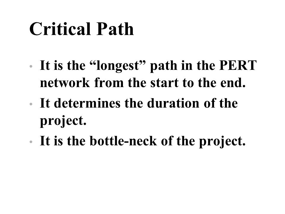 Critical Path It is the longest path in the PERT network from the start to the end. It determines the duration of the project. It is the bottle-neck o