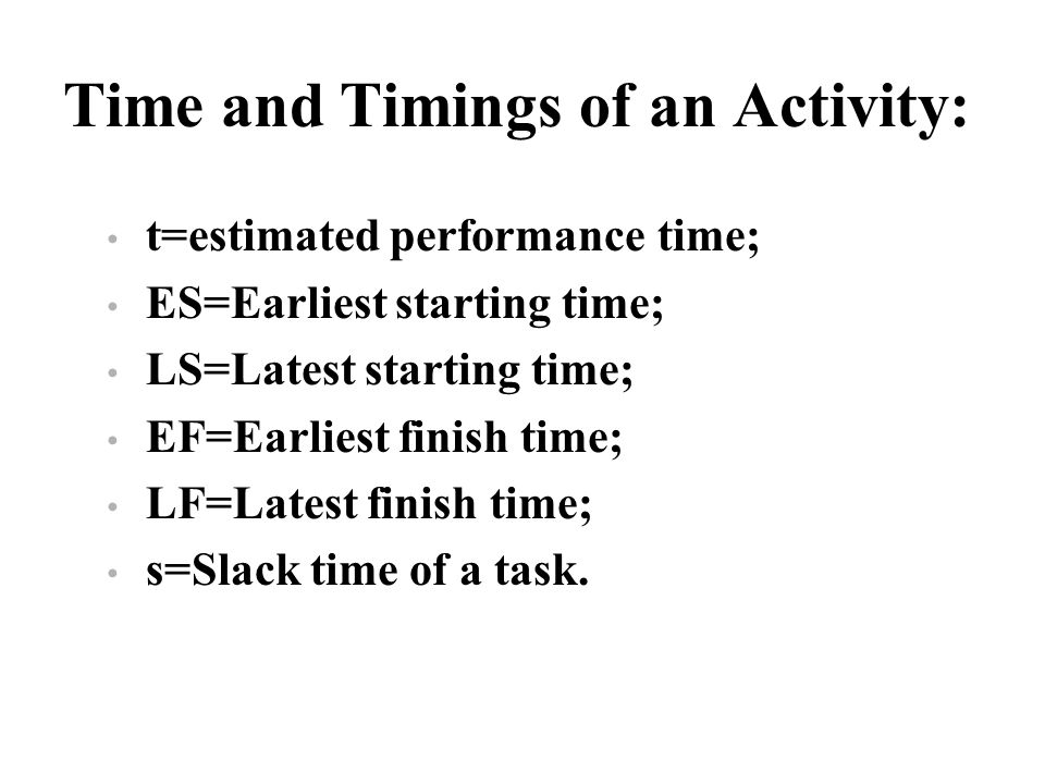 Time and Timings of an Activity: t=estimated performance time; ES=Earliest starting time; LS=Latest starting time; EF=Earliest finish time; LF=Latest