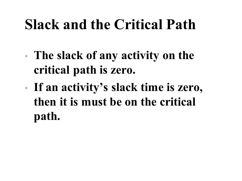 Slack and the Critical Path The slack of any activity on the critical path is zero. If an activitys slack time is zero, then it is must be on the crit