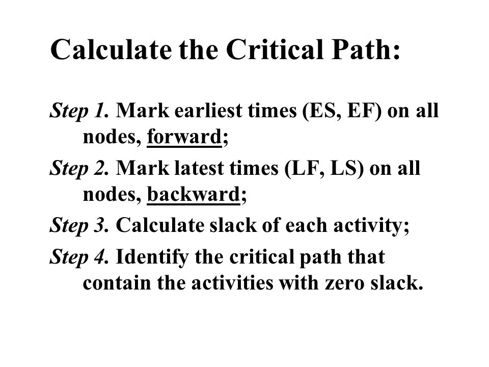 Calculate the Critical Path: Step 1. Mark earliest times (ES, EF) on all nodes, forward; Step 2. Mark latest times (LF, LS) on all nodes, backward; St