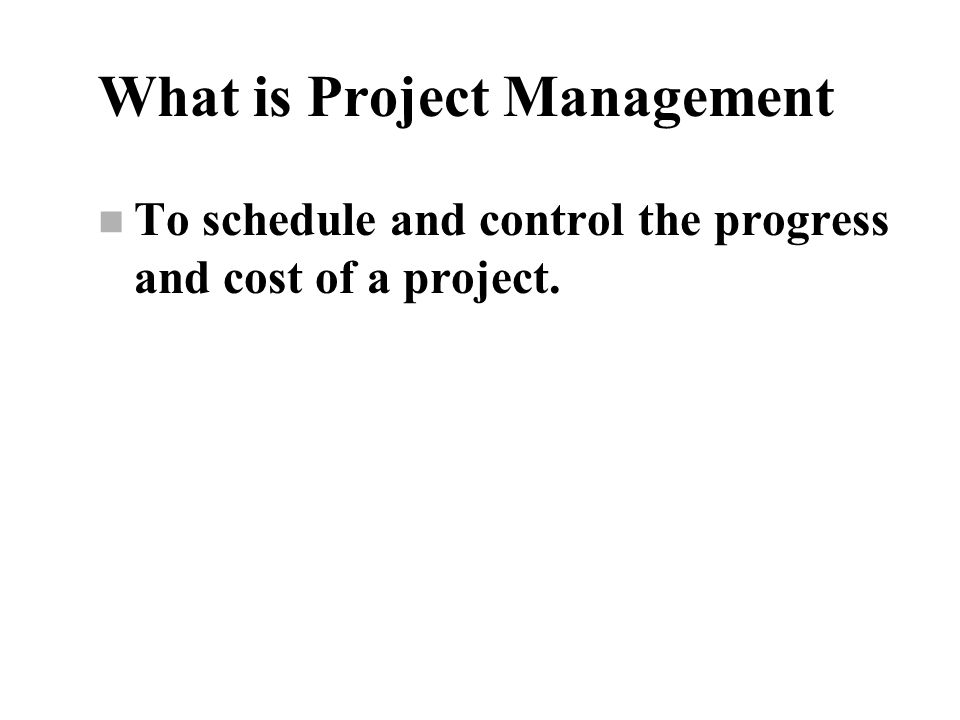 What is Project Management n To schedule and control the progress and cost of a project.