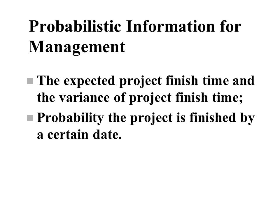 Probabilistic Information for Management n The expected project finish time and the variance of project finish time; n Probability the project is fini