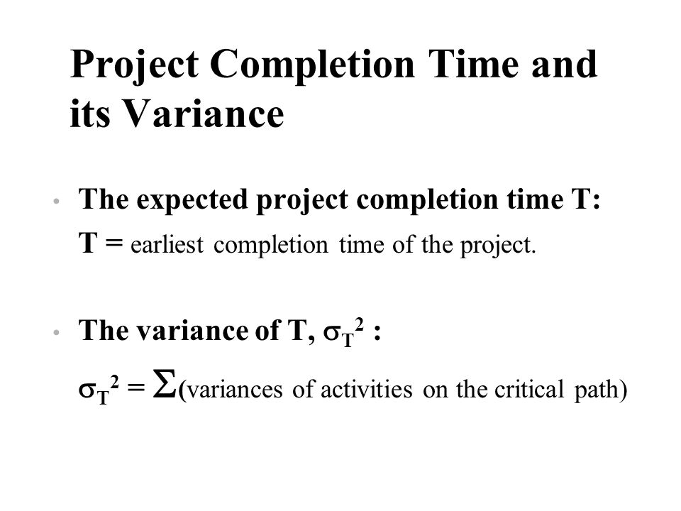 Project Completion Time and its Variance The expected project completion time T: T = earliest completion time of the project. The variance of T, T 2 :