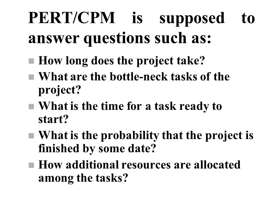 PERT/CPM is supposed to answer questions such as: n How long does the project take? n What are the bottle-neck tasks of the project? n What is the tim