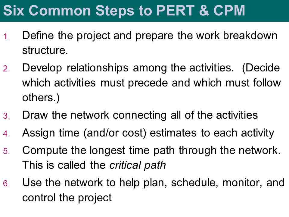 Six Common Steps to PERT & CPM 1. Define the project and prepare the work breakdown structure. 2. Develop relationships among the activities. (Decide