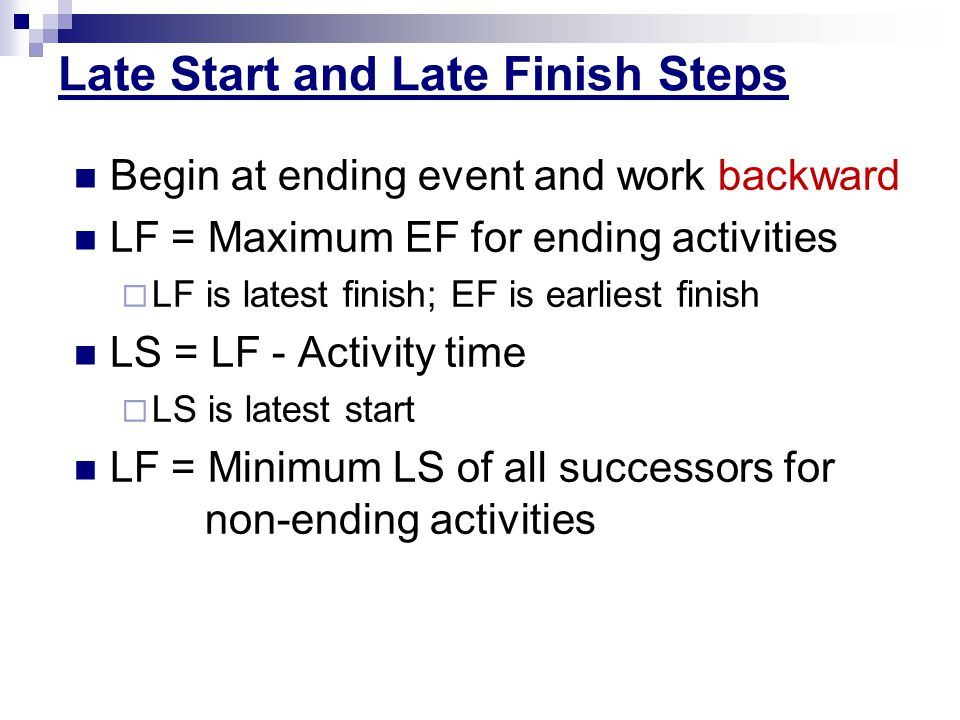 Late Start and Late Finish Steps Begin at ending event and work backward LF = Maximum EF for ending activities LF is latest finish; EF is earliest fin