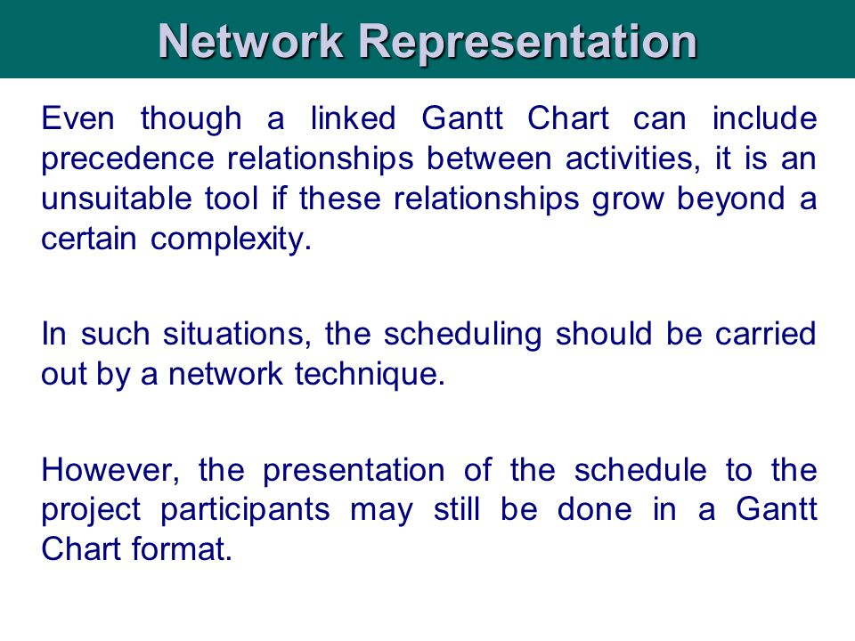 Even though a linked Gantt Chart can include precedence relationships between activities, it is an unsuitable tool if these relationships grow beyond
