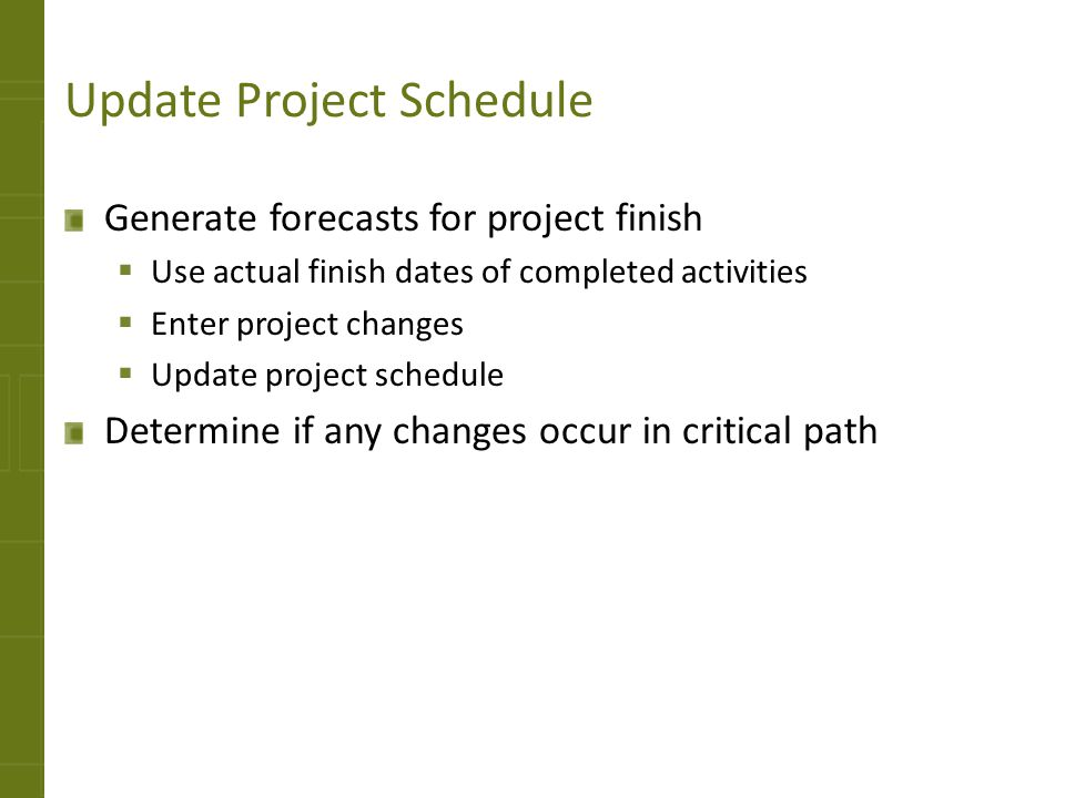 Update Project Schedule Generate forecasts for project finish Use actual finish dates of completed activities Enter project changes Update project sch